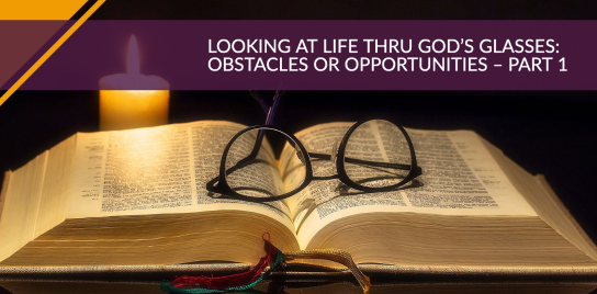 Looking at Life Thru God's Glasses: Obstacles or Opportunities – Part 1