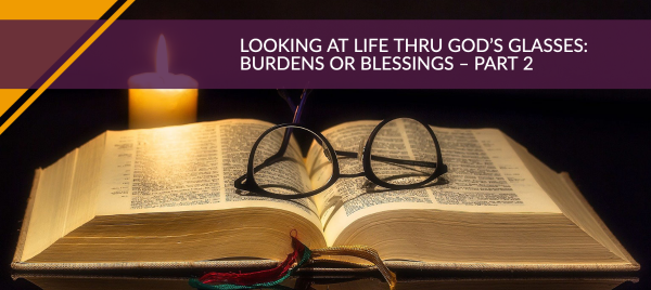 Looking at Life Thru God's Glasses: Burdens or Blessings – Part 2