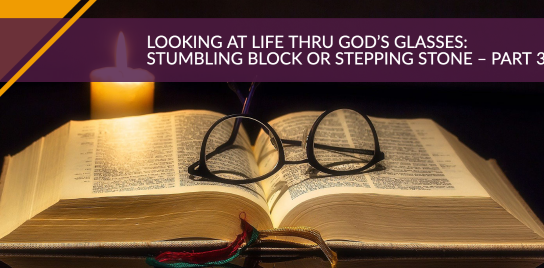 LOOKING AT LIFE THRU GOD'S GLASSES: STUMBLING BLOCK OR STEPPING STONE – PART 3