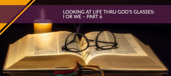 Looking at Life Thru God's Glasses: I or WE – Part 6