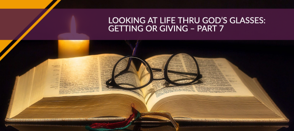 Looking at Life Thru God's Glasses: Getting or Giving – Part 7