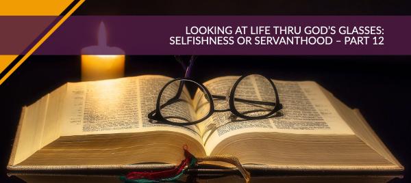Looking at Life Thru God's Glasses: Selfishness or Servanthood – Part 12
