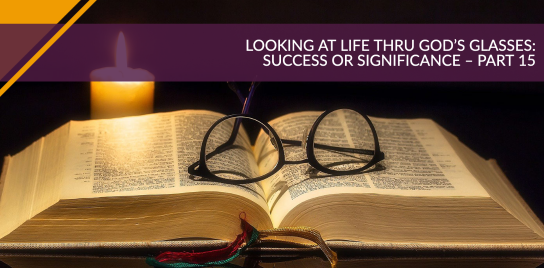 Looking at Life Thru God's Glasses: Success or Significance – Part 15