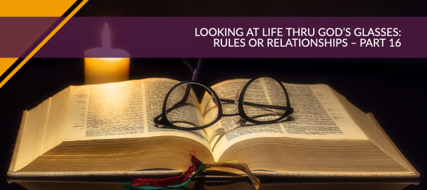 Looking at Life Thru God's Glasses: Rules or Relationships – Part 16
